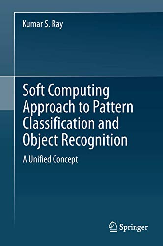 Soft Computing Approach to Pattern Classification and Object Recognition: A Unified Concept: Kumar ...