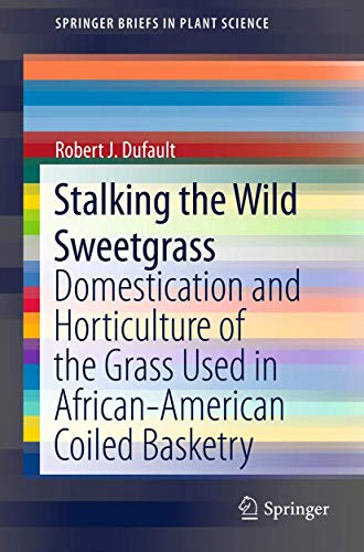 9781461459026: Stalking the Wild Sweetgrass: Domestication and Horticulture of the Grass Used in African-American Coiled Basketry (SpringerBriefs in Plant Science)