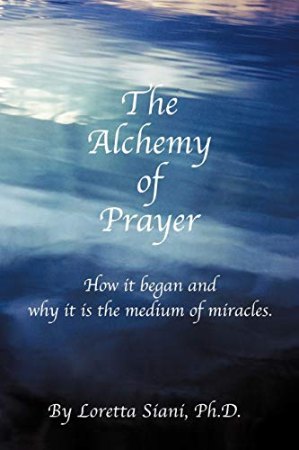 The Alchemy of Prayer: How It Began and Why It Is the Medium of Miracles: Loretta M. Siani PhD