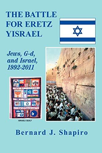 The Battle For Eretz Yisrael: Jews, G-d and Israel, 1992-2011: Shapiro, Bernard J.