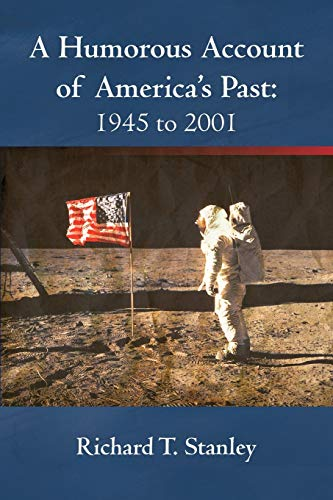 A Humorous Account of Americas Past: 1945 to 2001: Richard T. Stanley