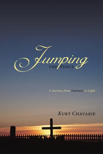 Jumping the Fence: A Journey from Darkness to Light: Chavarie, Kurt