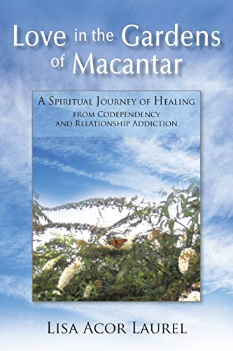 9781462013173: Love in the Gardens of Macantar: A Spiritual Journey of Healing from Codependency and Relationship Addiction