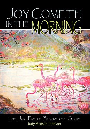 Joy Cometh in the Morning: The Joy Postle Blackstone Story: Judy Madsen Johnson