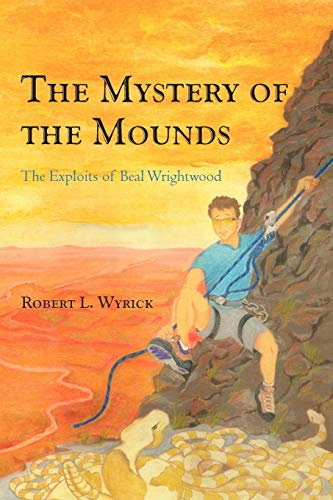 The Mystery of the Mounds: The Exploits of Beal Wrightwood: Robert L. Wyrick