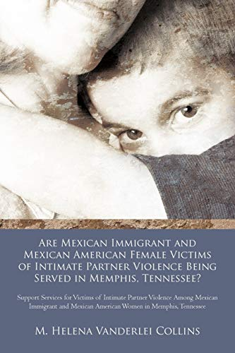 9781462021390: Are Mexican Immigrant and Mexican American Female Victims of Intimate Partner Violence Being Served in Memphis, Tennessee?: Support Services for ... Mexican American Women in Memphis, Tennessee
