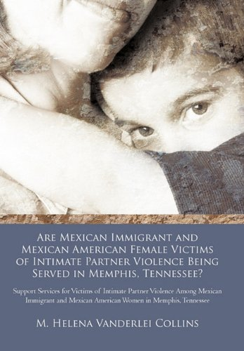 9781462021406: Are Mexican Immigrant and Mexican American Female Victims of Intimate Partner Violence Being Served in Memphis, Tennessee?: Support Services for ... Mexican American Women in Memphis, Tennessee