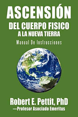 Ascensi N del Cuerpo Fisico a la Nueva Tierra: Manual de Instrucciones: Pettit Phd, Robert E.