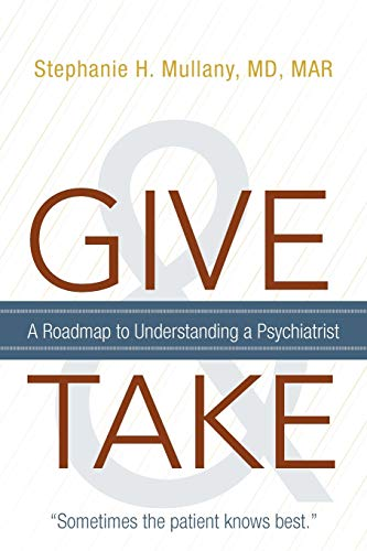 Give and Take: A Roadmap to Understanding a Psychiatrist: Md, M Stephanie H. Mullany
