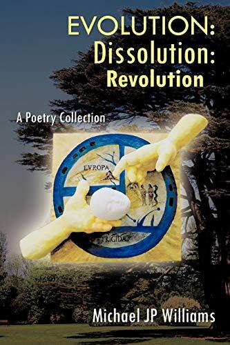 Evolution: Dissolution: Revolution a Poetry Collection: Michael J. P. Williams