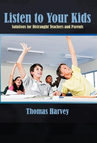 Listen to Your Kids: Solutions for Distraught Teachers and Parents: Harvey, Thomas