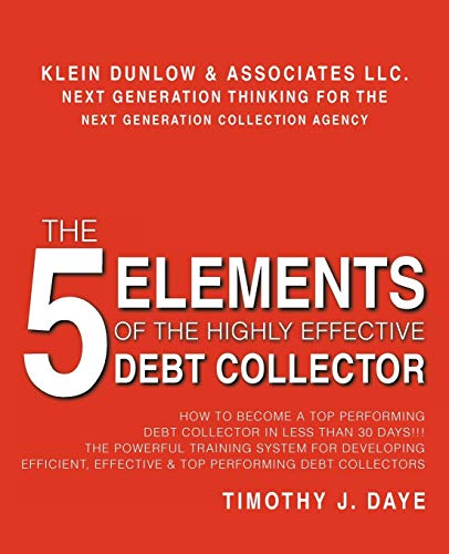 9781462033294: The 5 Elements of the Highly Effective Debt Collector: How to Become a Top Performing Debt Collector in Less than 30 Days! The Powerful Training ... Effective & Top Performing Debt Collectors