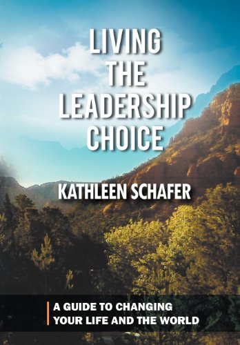 Living the Leadership Choice: A Guide to Changing Your Life and the World: Kathleen Schafer