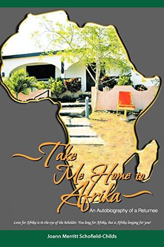 Take Me Home To Afrika: An Autobiography of a Returnee: Joann Merritt Schofield-Childs