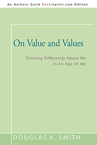 On Value And Values: Thinking Differently About We In An Age Of Me: Smith, Douglas K.