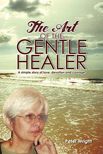 The Art of the Gentle Healer: A Simple Story of Love, Devotion and Courage: Wright, Peter