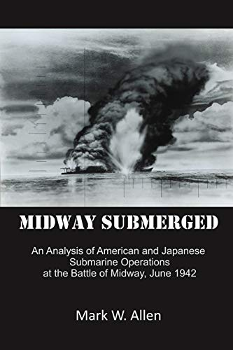 Midway Submerged: An Analysis of American and Japanese Submarine Operations at the Battle of Midway...