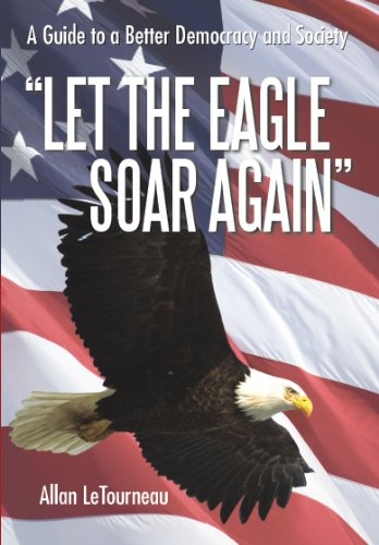 9781462056217: Let the Eagle Soar Again: A Guide to a Better Democracy and Society