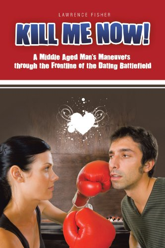 9781462059515: Kill Me Now!: A Middle Aged Man's Maneuvers Through the Frontline of the Dating Battlefield