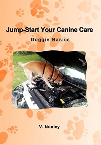 Jump-Start Your Canine Care: Doggie Basics: V. Nunley