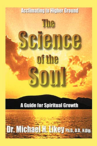 The Science of the Soul: A Guide for Spiritual Growth: Dr. Michael H. Likey