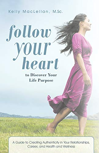 9781462063659: Follow Your Heart To Discover Your Life Purpose: A Guide to Creating Authenticity in Your Relationships, Career, and Health and Wellness