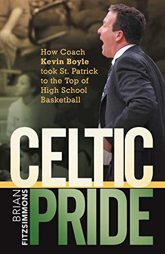 Celtic Pride: How Coach Kevin Boyle Took St. Patrick to the Top of High School Basketball: Brian ...