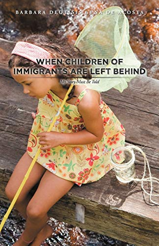 When Children Of Immigrants Are Left Behind: My Story Must Be Told: Barbara Deotisis Luna De Acosta