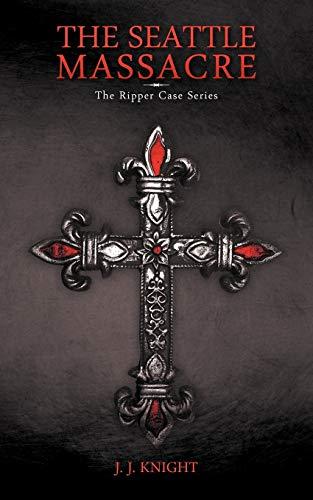 The Seattle Massacre: The Ripper Case Series: Joshua Knels