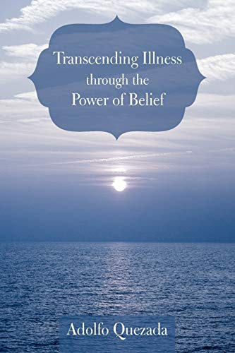 Transcending Illness Through The Power Of Belief (1462069711) by Quezada, Adolfo