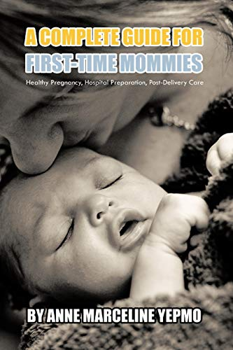 9781462071043: A Complete Guide for First-Time Mommies: Healthy Pregnancy, Hospital Preparation, Post-Delivery Care
