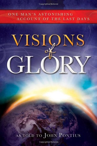 Visions of Glory: One Man's Astonishing Account of the Last Days: John Pontius