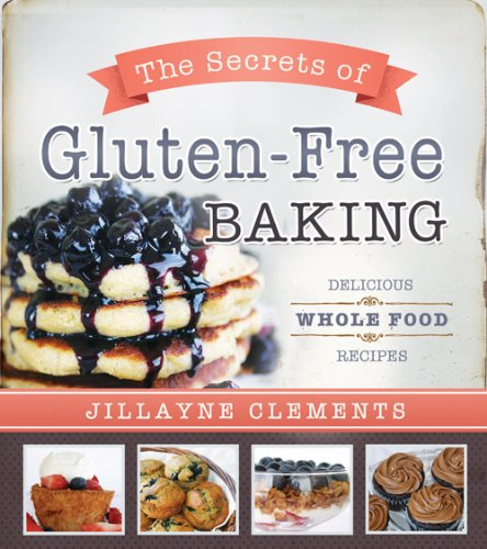 The Secrets of Gluten-Free Baking: Delicious Whole Food Recipes: Clements, Jillayne