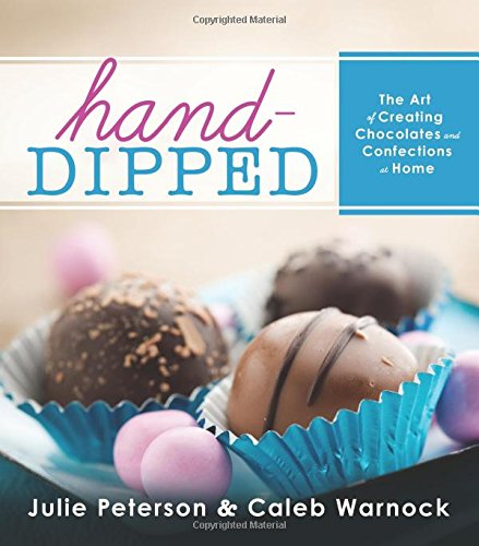 Hand-Dipped: The Art of Creating Chocolates and Confections at Home: Peterson, Julie