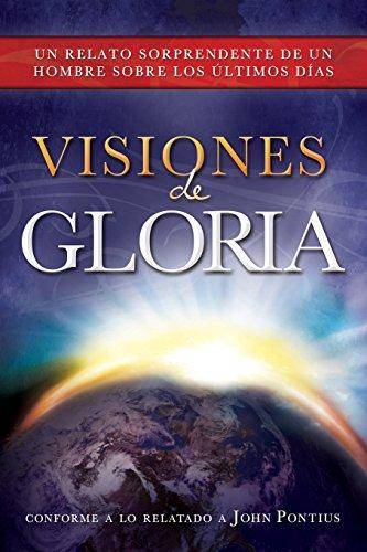 Visiones de Gloria: Un Relato Sorprendente de un Hombre Sobre los Ultimos Dias: John Pontius