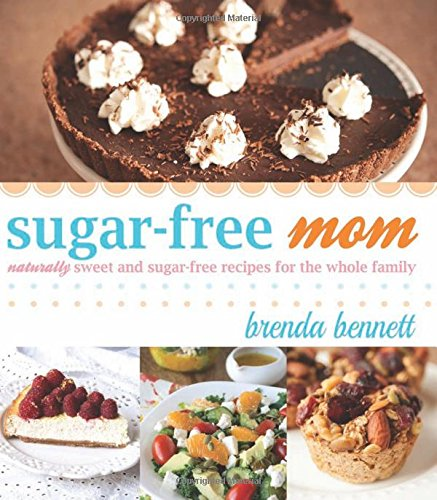 Sugar-Free Mom Naturally Sweet and Sugar-Free Recipes for the Whole Family: Bennett, Brenda
