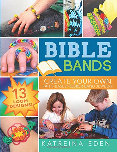 Bible Bands: Create Your Own Faith-Based Rubber Band Jewelry, 13 Loom Designs!: Katreina Eden