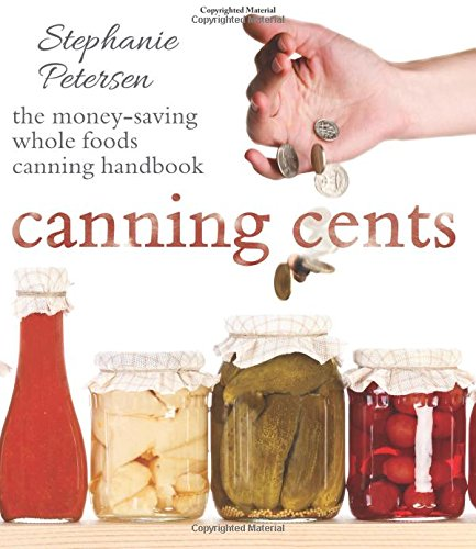 Canning Cents: The Money-Saving Whole-Foods Canning Handbook: Petersen, Stephanie