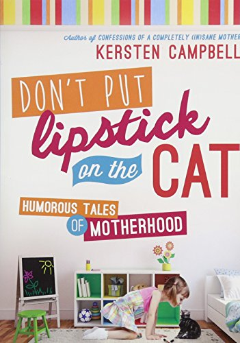 Don't Put Lipstick on the Cat: Humorous Tales of Motherhood: Kersten Campbell