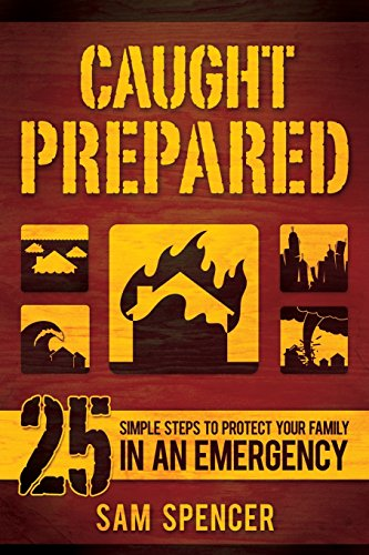 Caught Prepared: 25 Simple Steps to Protect Your Family in an Emergency: Spencer, Sam