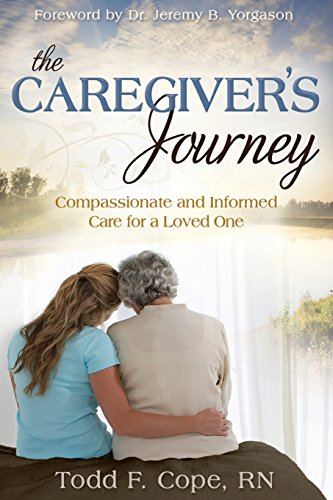 The Caregiver's Journey: Compassionate and Informed Care for a Loved One: Cope, Todd F.