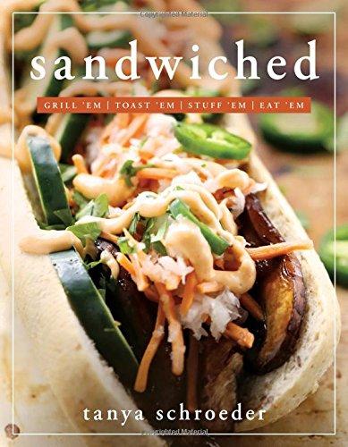 Sandwiched: Grill 'Em, Toast 'Em, Eat 'em: Tanya Schroeder