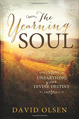 The Yearning Soul: Unearthing Your Devine Destiny: David Olsen