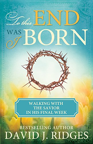 To This End Was I Born: The Last Week of the Savior's Life: David J. Ridges