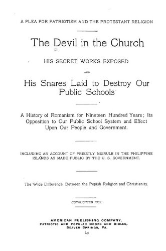 9781462236916: The Devil in the Church: His Secret Works Exposed and His Snares Laid to Destroy Our Public Schools. A History of Romanism for Nineteen Hundred Years; Its Opposition to Our Public School System and Effect Upon Our People and Government, Including an Account of Priestly Misrule in the Philippine Islands as Made Public by the U.S. Government