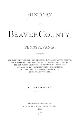 9781462255702: History of Beaver County, Pennsylvania Including Its Early Settlement; Its Erection Into a Separate County; Its Subsequent Growth and Development; Sketches of Its Boroughs, Villages and Townshipsbiographies of Many of Its Representative Citizens; Statistics, Etc