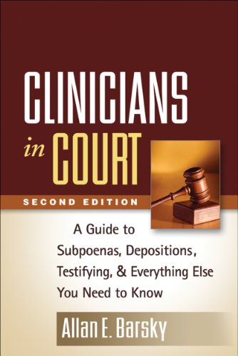 Clinicians in Court: A Guide to Subpoenas, Depositions, Testifying, and Everything Else You Need to...
