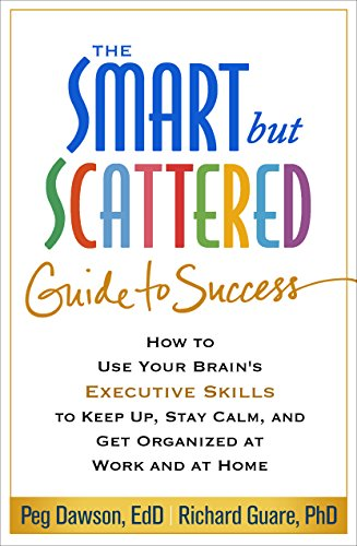 9781462516964: The Smart but Scattered Guide to Success: How to Use Your Brain's Executive Skills to Keep Up, Stay Calm, and Get Organized at Work and at Home