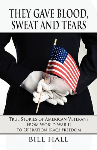 They Gave Blood, Sweat and Tears: True Stories of American Veterans from World War II to Operation Iraqi Freedom (1462607802) by Bill Hall