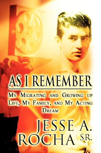 As I Remember: My Migrating and Growing Up Life, My Family, and My Acting Dream: Jesse A. Rocha Sr